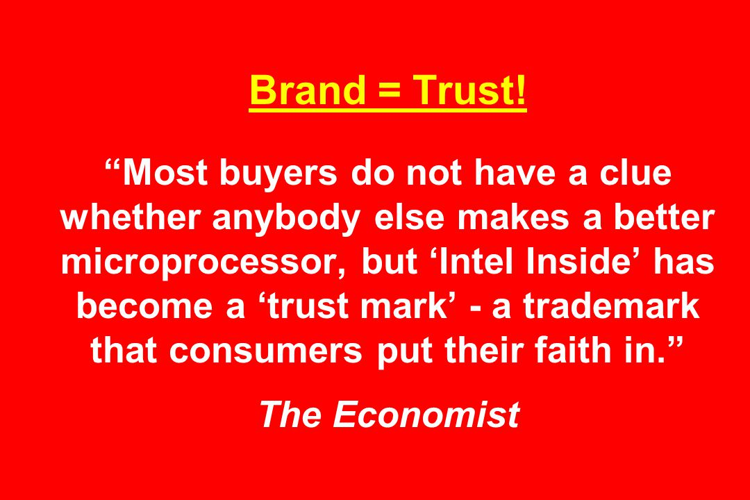 """Brand = Trust! """"Most buyers do not have a clue whether anybody else makes a better microprocessor, but 'Intel Inside' has become a 'trust mark' - a tr"""