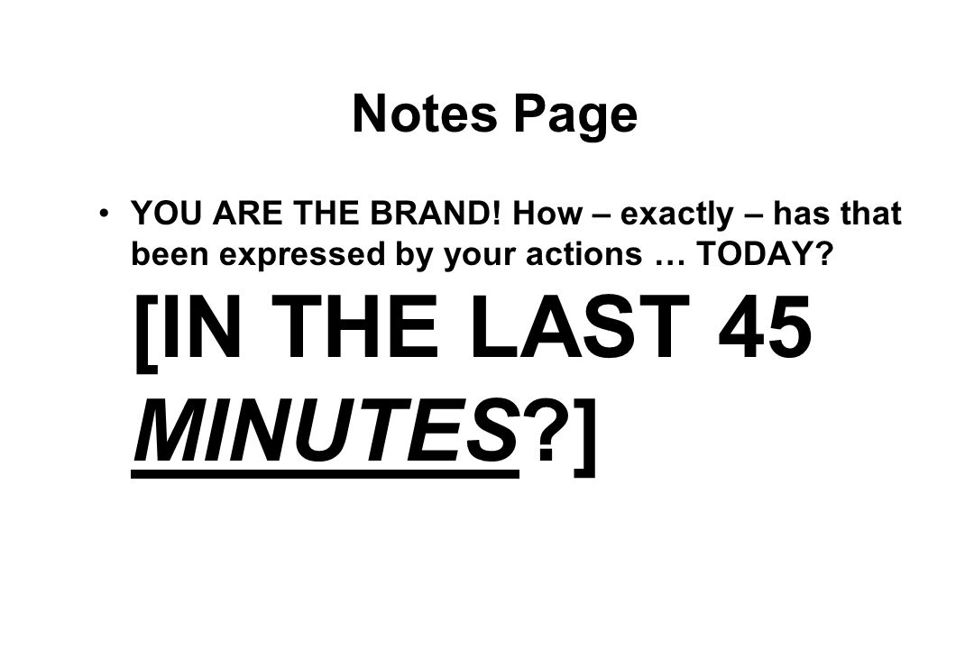 Notes Page YOU ARE THE BRAND. How – exactly – has that been expressed by your actions … TODAY.