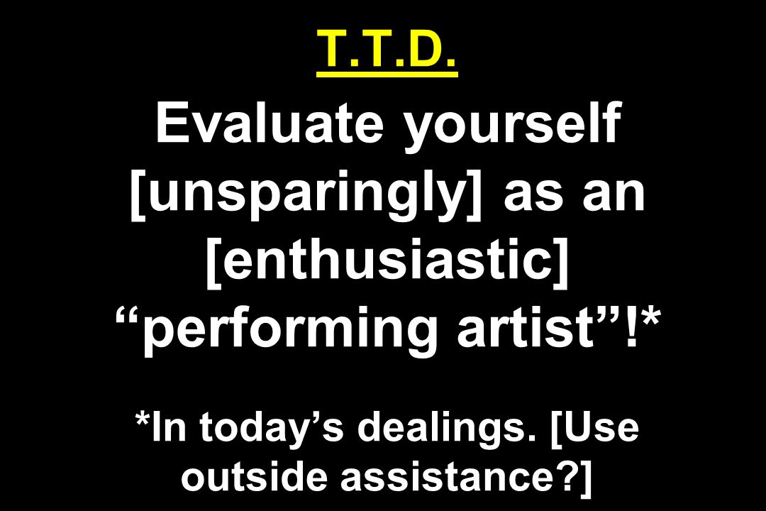 """T.T.D. Evaluate yourself [unsparingly] as an [enthusiastic] """"performing artist""""!* *In today's dealings. [Use outside assistance?]"""