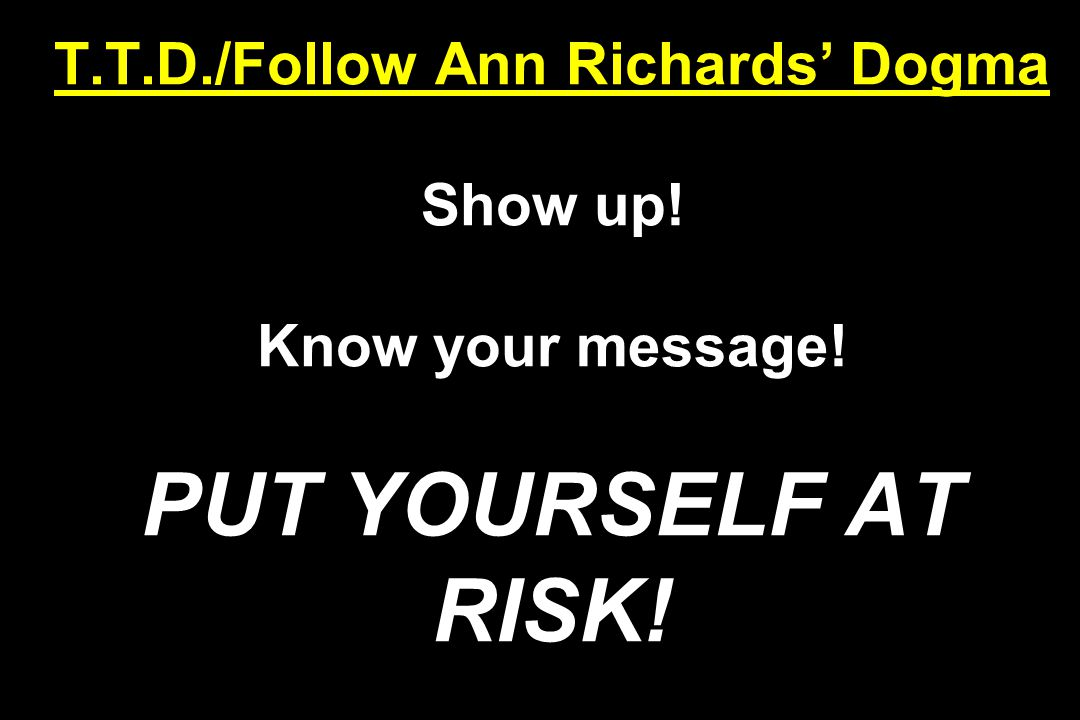 T.T.D./Follow Ann Richards' Dogma Show up! Know your message! PUT YOURSELF AT RISK!