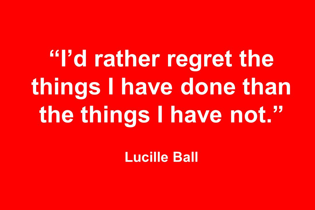 I'd rather regret the things I have done than the things I have not. Lucille Ball