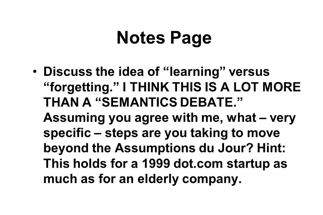 Notes Page Discuss the idea of learning versus forgetting. I THINK THIS IS A LOT MORE THAN A SEMANTICS DEBATE. Assuming you agree with me, what – very specific – steps are you taking to move beyond the Assumptions du Jour.