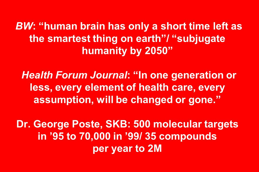 BW: human brain has only a short time left as the smartest thing on earth / subjugate humanity by 2050 Health Forum Journal: In one generation or less, every element of health care, every assumption, will be changed or gone. Dr.