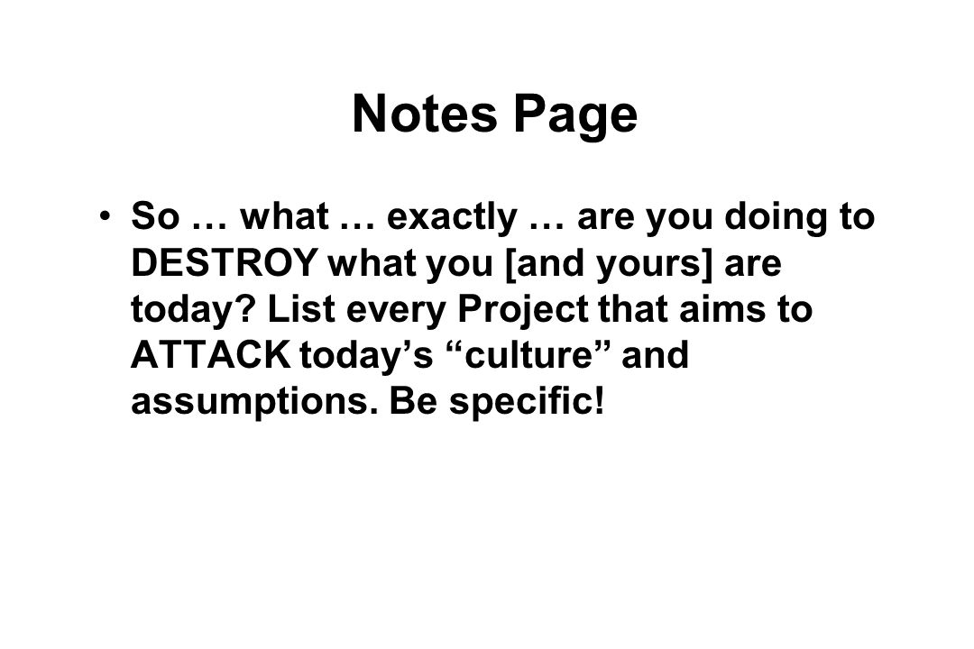 Notes Page So … what … exactly … are you doing to DESTROY what you [and yours] are today.