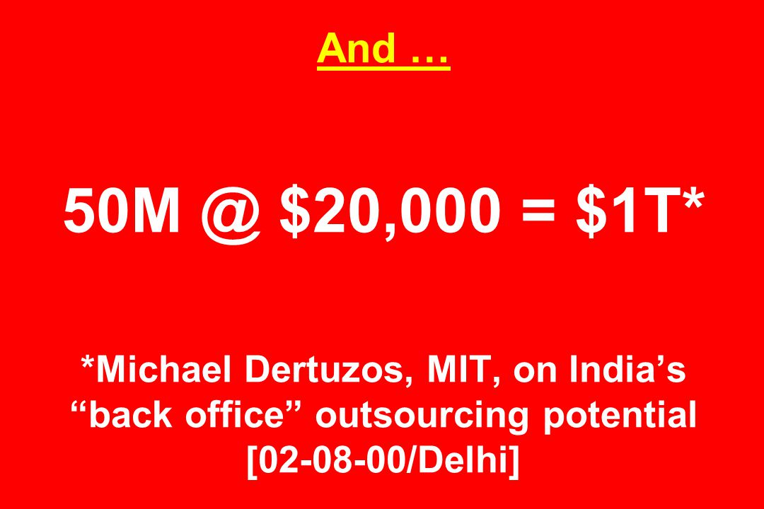 And … 50M @ $20,000 = $1T* *Michael Dertuzos, MIT, on India's back office outsourcing potential [02-08-00/Delhi]