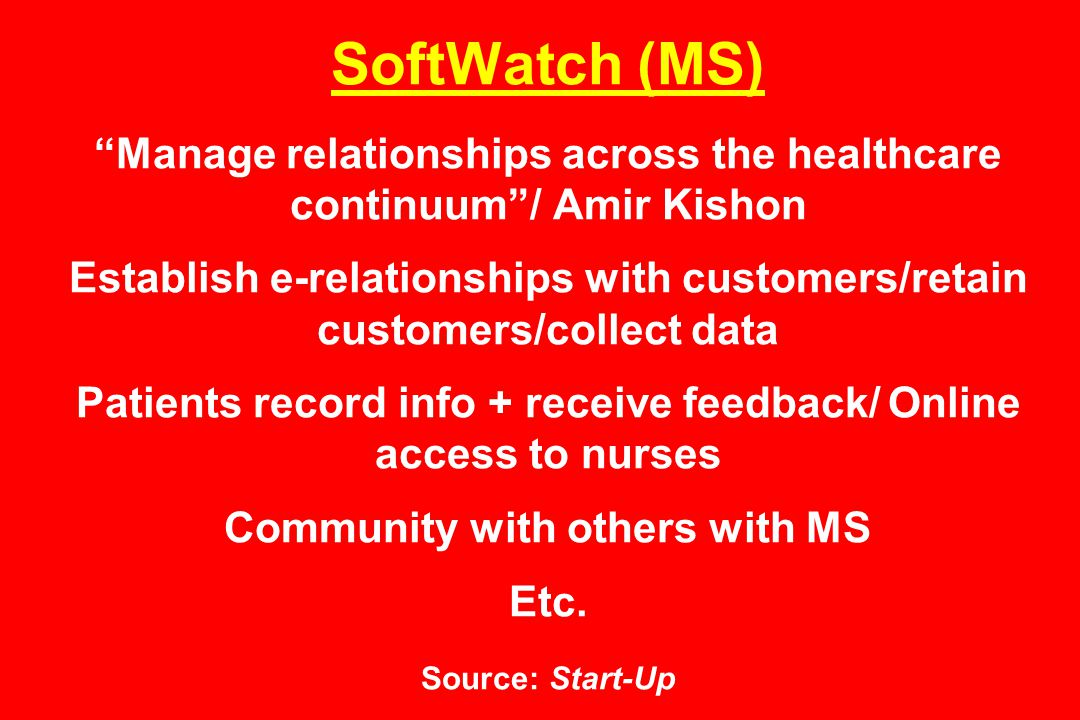 SoftWatch (MS) Manage relationships across the healthcare continuum / Amir Kishon Establish e-relationships with customers/retain customers/collect data Patients record info + receive feedback/ Online access to nurses Community with others with MS Etc.