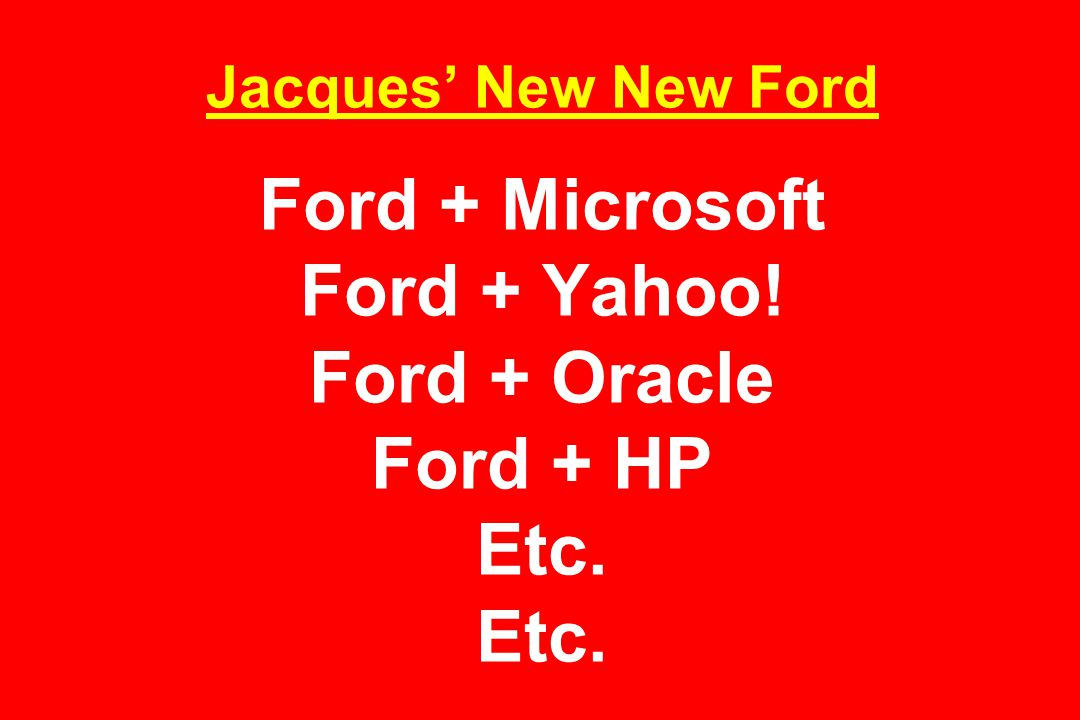 Jacques' New New Ford Ford + Microsoft Ford + Yahoo! Ford + Oracle Ford + HP Etc. Etc.
