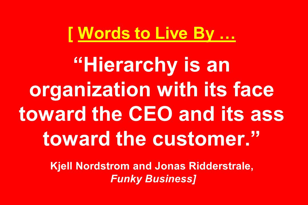 [ Words to Live By … Hierarchy is an organization with its face toward the CEO and its ass toward the customer. Kjell Nordstrom and Jonas Ridderstrale, Funky Business]