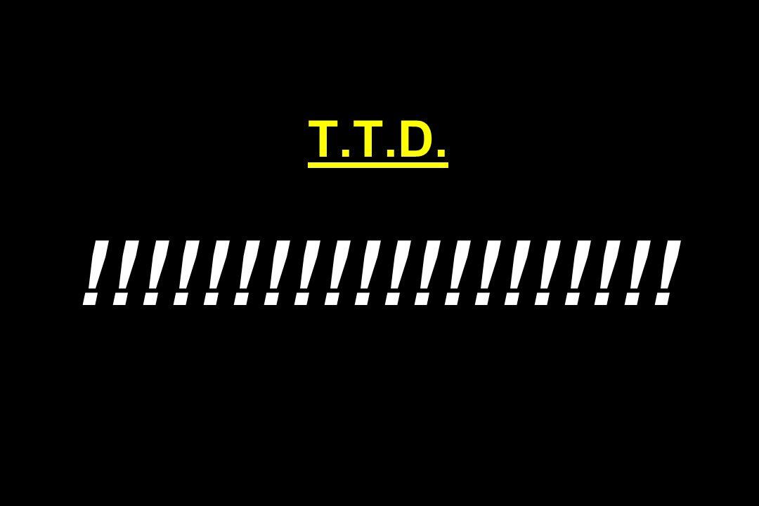 T.T.D. !!!!!!!!!!!!!!!!!!!!