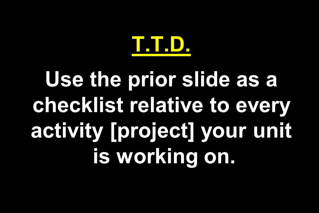 T.T.D. Use the prior slide as a checklist relative to every activity [project] your unit is working on.
