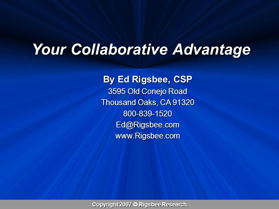 Copyright 2007  Rigsbee Research Your Collaborative Advantage By Ed Rigsbee, CSP 3595 Old Conejo Road Thousand Oaks, CA 91320 800-839-1520Ed@Rigsbee.comwww.Rigsbee.com