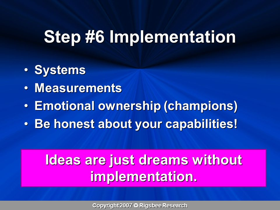 Copyright 2007  Rigsbee Research Step #6 Implementation SystemsSystems MeasurementsMeasurements Emotional ownership (champions)Emotional ownership (champions) Be honest about your capabilities!Be honest about your capabilities.