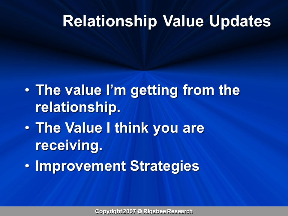 Copyright 2007  Rigsbee Research Relationship Value Updates The value I'm getting from the relationship.The value I'm getting from the relationship.