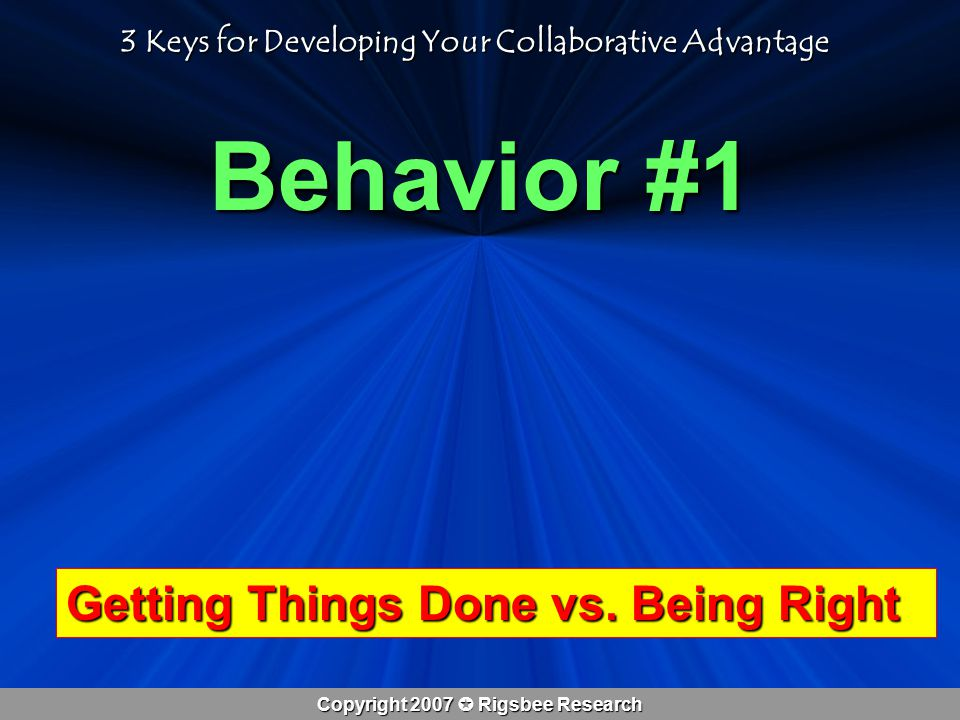 Copyright 2007  Rigsbee Research Behavior #1 3 Keys for Developing Your Collaborative Advantage Getting Things Done vs.