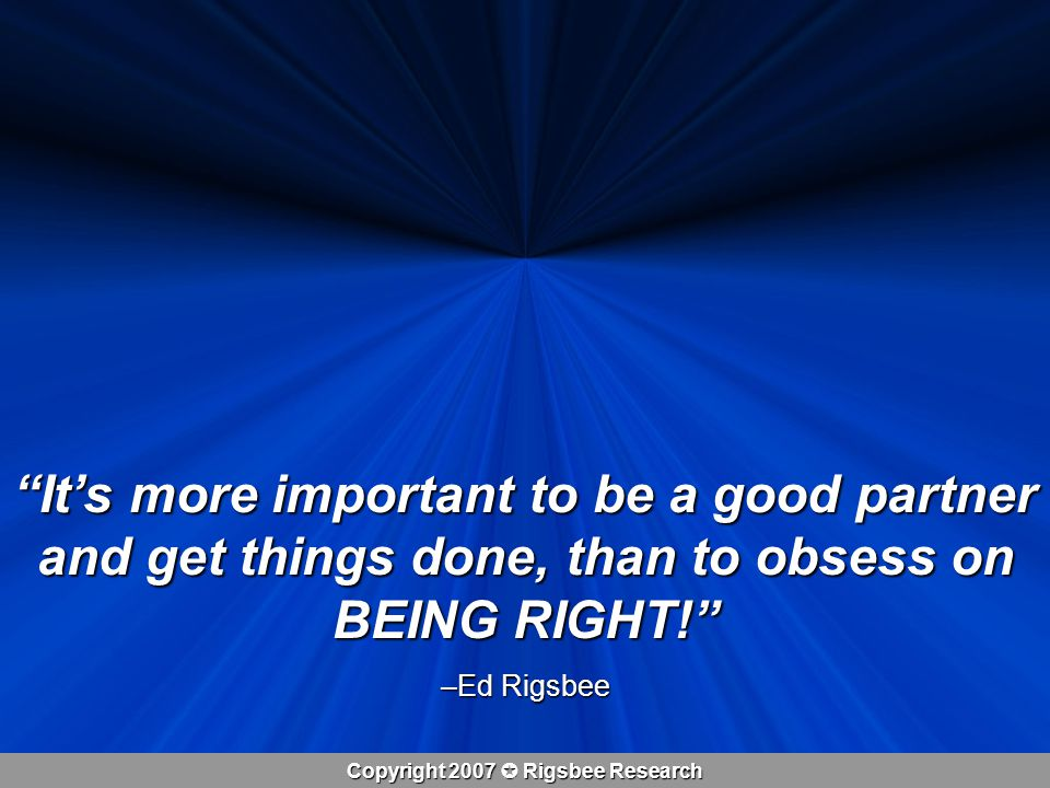 Copyright 2007  Rigsbee Research It's more important to be a good partner and get things done, than to obsess on BEING RIGHT! –Ed Rigsbee