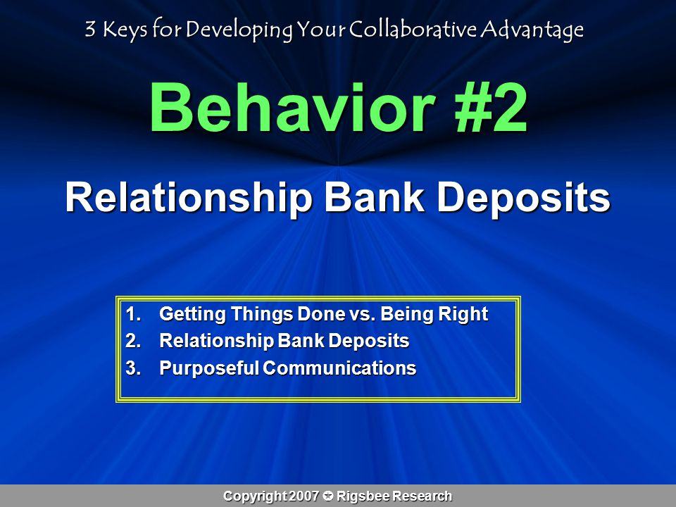 Copyright 2007  Rigsbee Research Behavior #2 Relationship Bank Deposits 1.Getting Things Done vs.