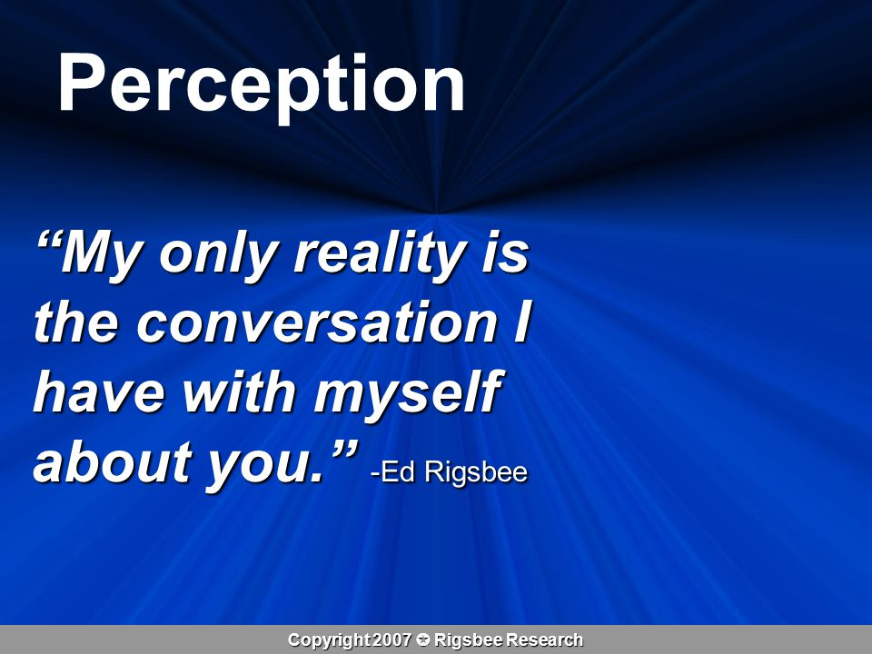 Copyright 2007  Rigsbee Research Perception My only reality is the conversation I have with myself about you. -Ed Rigsbee