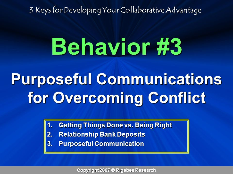 Copyright 2007  Rigsbee Research Behavior #3 Purposeful Communications for Overcoming Conflict 1.Getting Things Done vs.