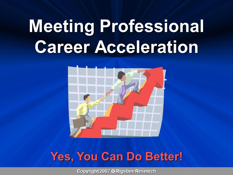 Copyright 2007  Rigsbee Research Meeting Professional Career Acceleration Yes, You Can Do Better!