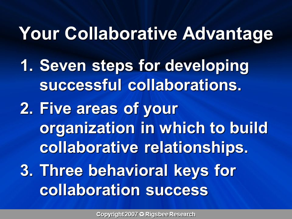 Copyright 2007  Rigsbee Research Your Collaborative Advantage 1.Seven steps for developing successful collaborations.