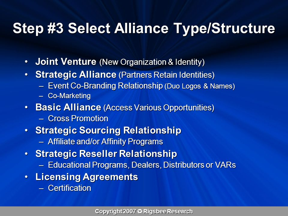 Copyright 2007  Rigsbee Research Joint Venture (New Organization & Identity)Joint Venture (New Organization & Identity) Strategic Alliance (Partners Retain Identities)Strategic Alliance (Partners Retain Identities) –Event Co-Branding Relationship (Duo Logos & Names) –Co-Marketing Basic Alliance (Access Various Opportunities)Basic Alliance (Access Various Opportunities) –Cross Promotion Strategic Sourcing RelationshipStrategic Sourcing Relationship –Affiliate and/or Affinity Programs Strategic Reseller RelationshipStrategic Reseller Relationship –Educational Programs, Dealers, Distributors or VARs Licensing AgreementsLicensing Agreements –Certification Step #3 Select Alliance Type/Structure