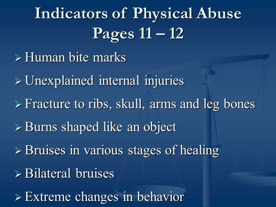  Human bite marks  Unexplained internal injuries  Fracture to ribs, skull, arms and leg bones  Burns shaped like an object  Bruises in various stages of healing  Bilateral bruises  Extreme changes in behavior Indicators of Physical Abuse Pages 11 – 12