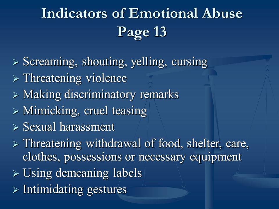  Screaming, shouting, yelling, cursing  Threatening violence  Making discriminatory remarks  Mimicking, cruel teasing  Sexual harassment  Threatening withdrawal of food, shelter, care, clothes, possessions or necessary equipment  Using demeaning labels  Intimidating gestures Indicators of Emotional Abuse Page 13