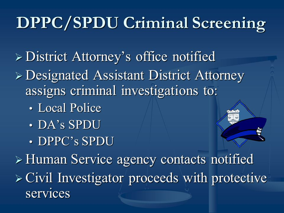 DPPC/SPDU Criminal Screening  District Attorney's office notified  Designated Assistant District Attorney assigns criminal investigations to: Local Police Local Police DA's SPDU DA's SPDU DPPC's SPDU DPPC's SPDU  Human Service agency contacts notified  Civil Investigator proceeds with protective services