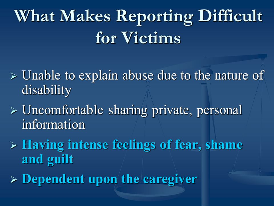 What Makes Reporting Difficult for Victims  Unable to explain abuse due to the nature of disability  Uncomfortable sharing private, personal information  Having intense feelings of fear, shame and guilt  Dependent upon the caregiver