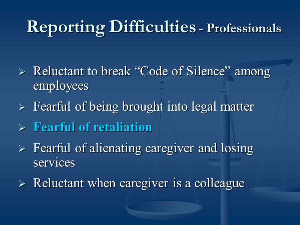  Reluctant to break Code of Silence among employees  Fearful of being brought into legal matter  Fearful of retaliation  Fearful of alienating caregiver and losing services  Reluctant when caregiver is a colleague Reporting Difficulties - Professionals