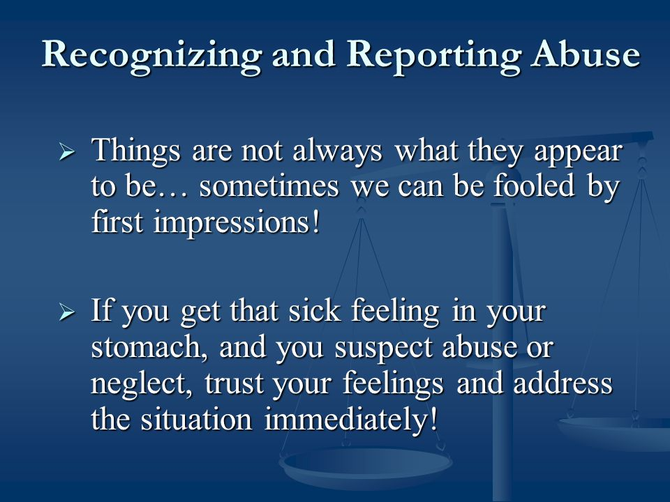 Recognizing and Reporting Abuse  Things are not always what they appear to be… sometimes we can be fooled by first impressions.