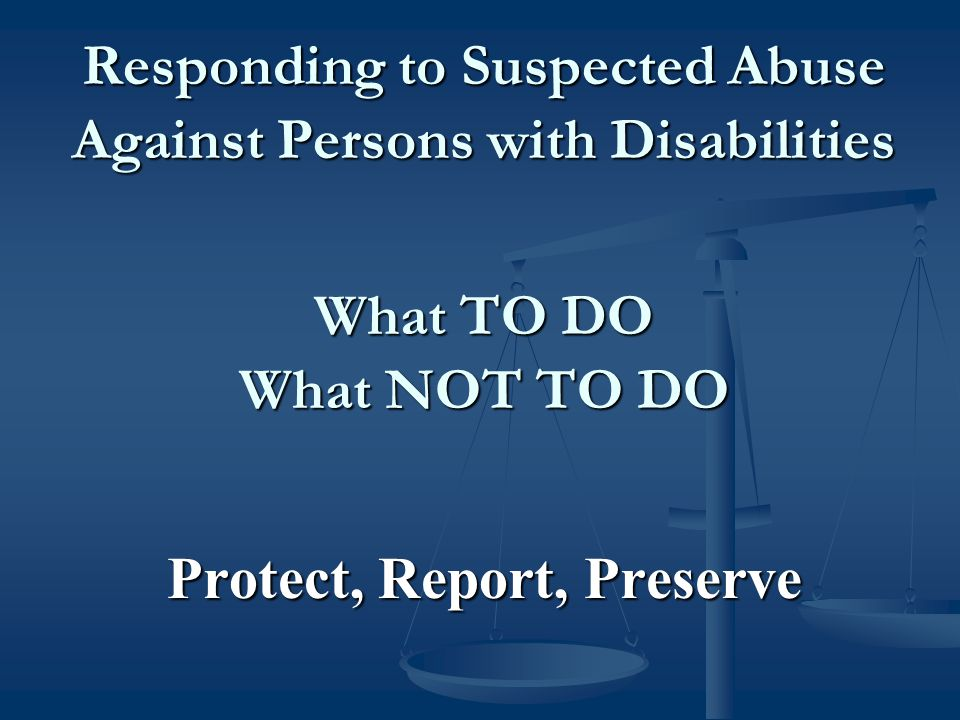 Responding to Suspected Abuse Against Persons with Disabilities What TO DO What NOT TO DO Protect, Report, Preserve