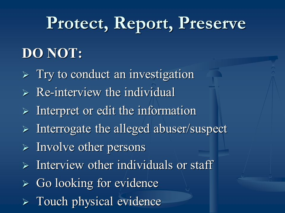Protect, Report, Preserve Protect, Report, Preserve DO NOT:  Try to conduct an investigation  Re-interview the individual  Interpret or edit the information  Interrogate the alleged abuser/suspect  Involve other persons  Interview other individuals or staff  Go looking for evidence  Touch physical evidence