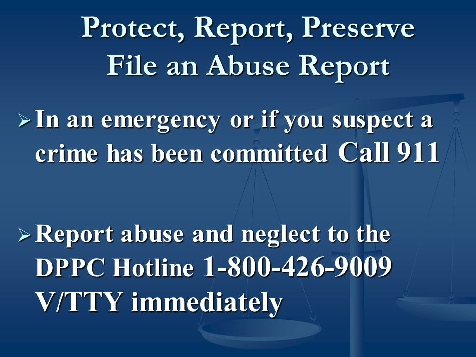 Protect, Report, Preserve File an Abuse Report Protect, Report, Preserve File an Abuse Report  In an emergency or if you suspect a crime has been committed Call 911  Report abuse and neglect to the DPPC Hotline 1-800-426-9009 V/TTY immediately