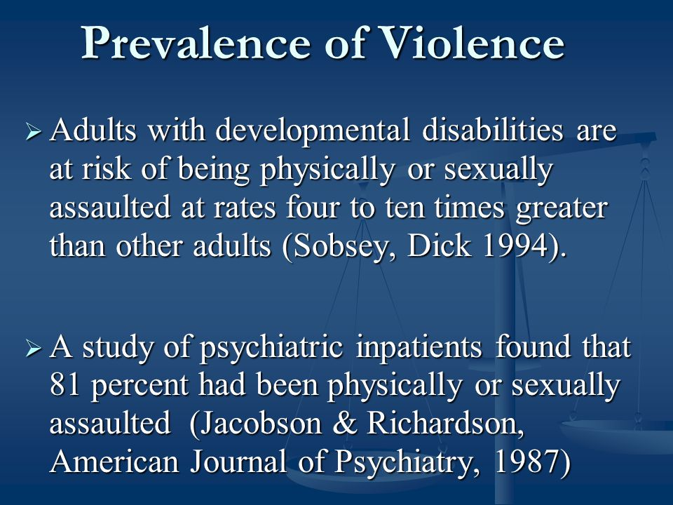 Prevalence of Violence  Adults with developmental disabilities are at risk of being physically or sexually assaulted at rates four to ten times greater than other adults (Sobsey, Dick 1994).