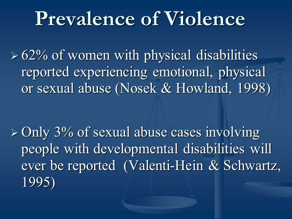 Prevalence of Violence  62% of women with physical disabilities reported experiencing emotional, physical or sexual abuse (Nosek & Howland, 1998)  Only 3% of sexual abuse cases involving people with developmental disabilities will ever be reported (Valenti-Hein & Schwartz, 1995)