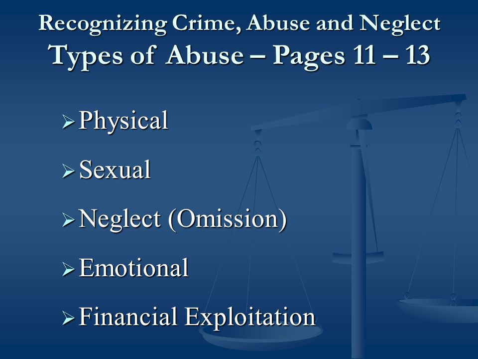  Physical  Sexual  Neglect (Omission)  Emotional  Financial Exploitation Recognizing Crime, Abuse and Neglect Types of Abuse – Pages 11 – 13