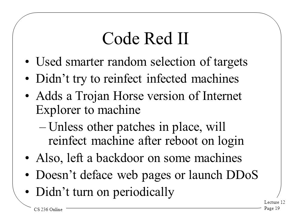 Lecture 12 Page 19 CS 236 Online Code Red II Used smarter random selection of targets Didn't try to reinfect infected machines Adds a Trojan Horse version of Internet Explorer to machine –Unless other patches in place, will reinfect machine after reboot on login Also, left a backdoor on some machines Doesn't deface web pages or launch DDoS Didn't turn on periodically