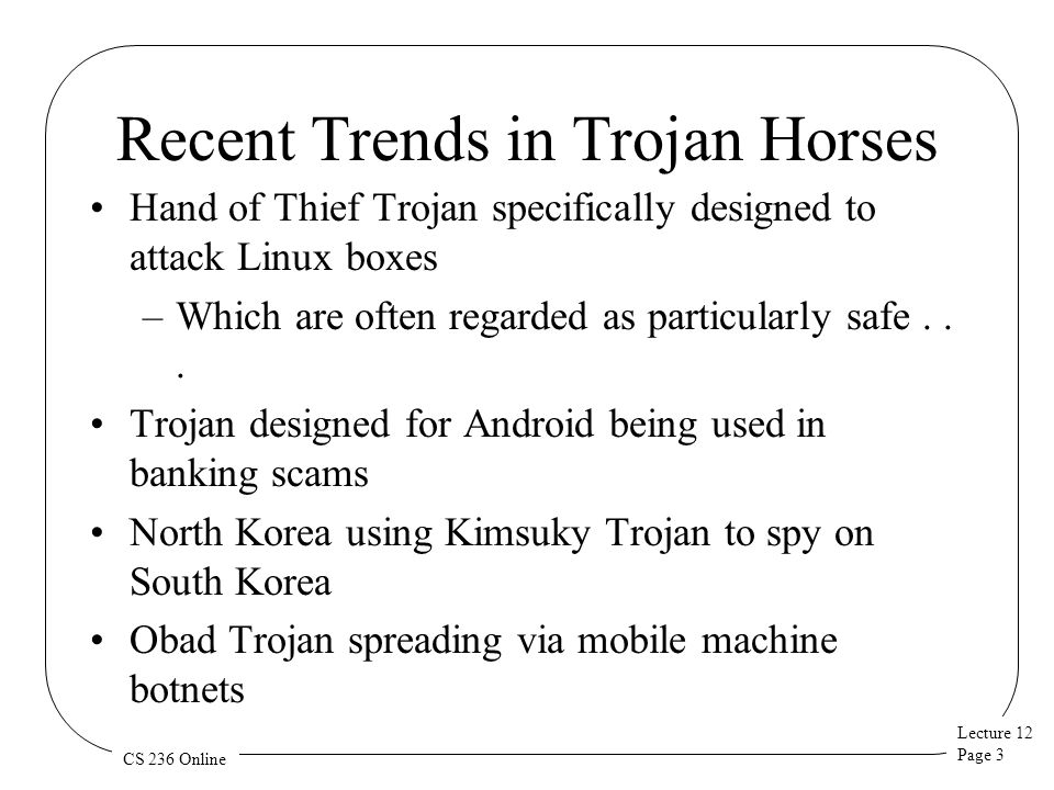Lecture 12 Page 3 CS 236 Online Recent Trends in Trojan Horses Hand of Thief Trojan specifically designed to attack Linux boxes –Which are often regarded as particularly safe...