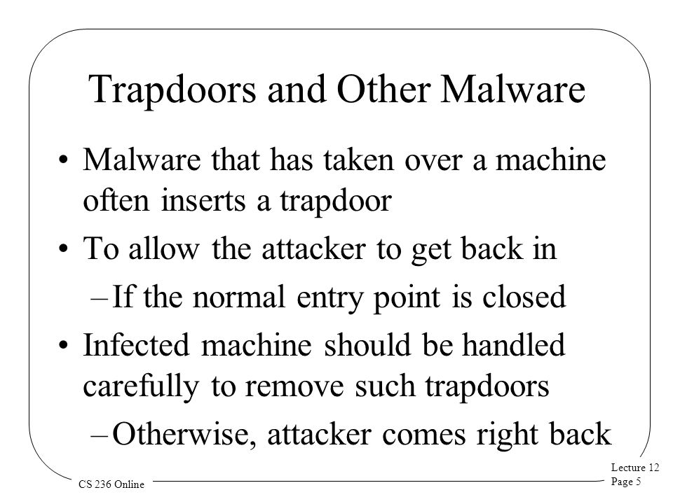 Lecture 12 Page 5 CS 236 Online Trapdoors and Other Malware Malware that has taken over a machine often inserts a trapdoor To allow the attacker to get back in –If the normal entry point is closed Infected machine should be handled carefully to remove such trapdoors –Otherwise, attacker comes right back
