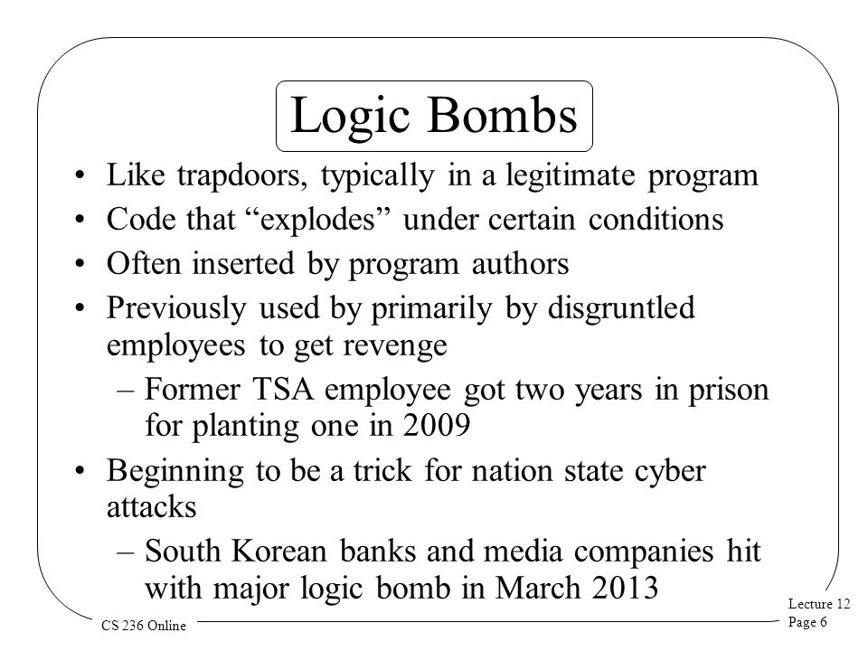 Lecture 12 Page 6 CS 236 Online Logic Bombs Like trapdoors, typically in a legitimate program Code that explodes under certain conditions Often inserted by program authors Previously used by primarily by disgruntled employees to get revenge –Former TSA employee got two years in prison for planting one in 2009 Beginning to be a trick for nation state cyber attacks –South Korean banks and media companies hit with major logic bomb in March 2013