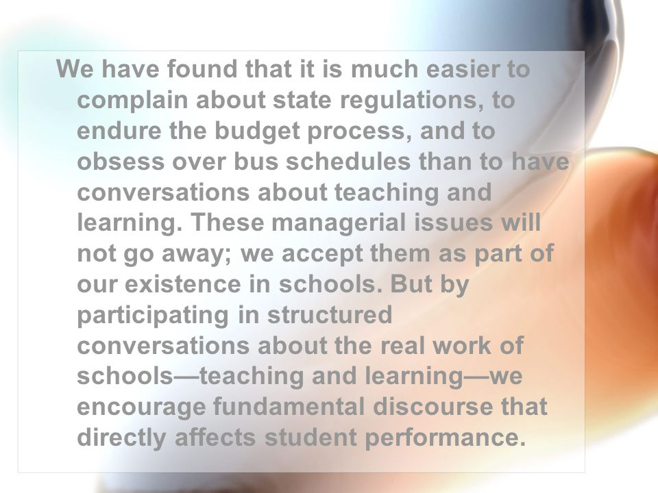 We have found that it is much easier to complain about state regulations, to endure the budget process, and to obsess over bus schedules than to have conversations about teaching and learning.