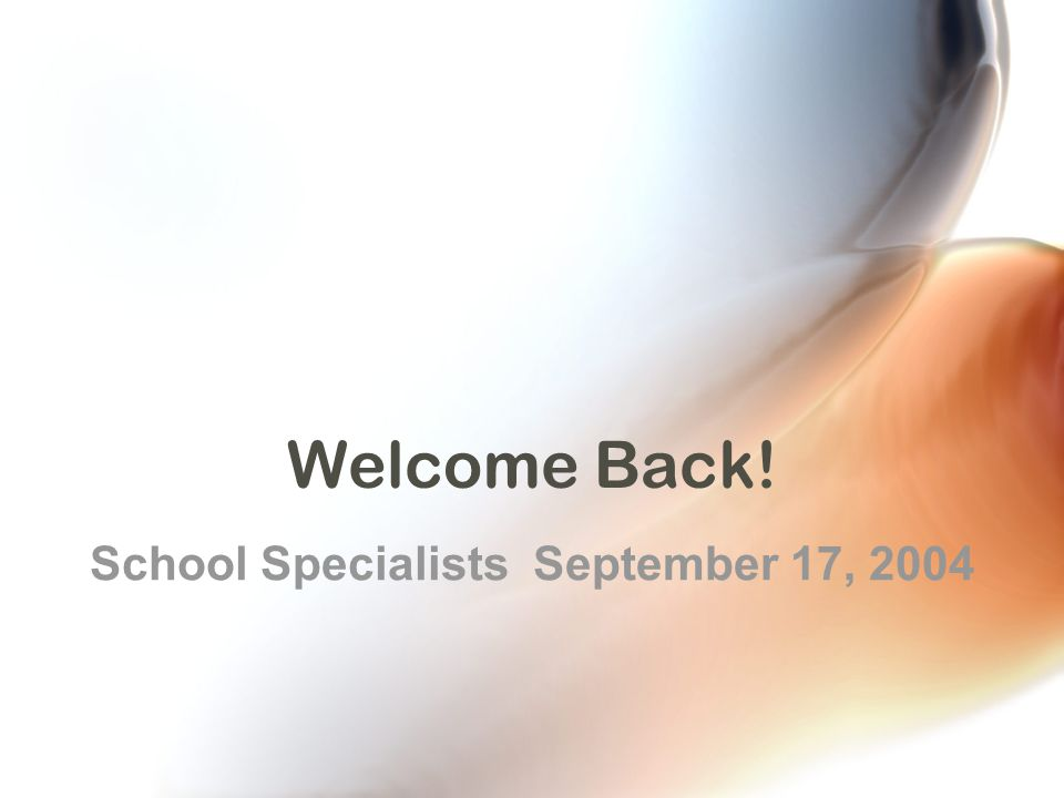 Welcome Back! School Specialists September 17, 2004