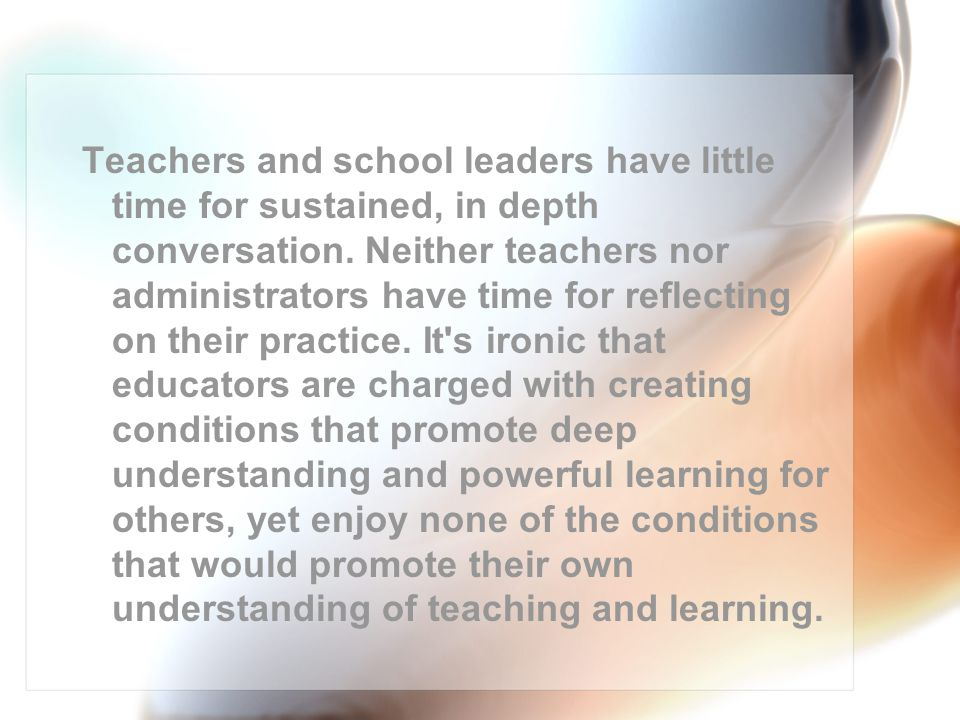 Teachers and school leaders have little time for sustained, in depth conversation.