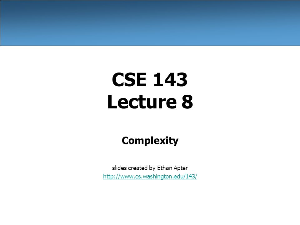 CSE 143 Lecture 8 Complexity slides created by Ethan Apter http://www.cs.washington.edu/143/