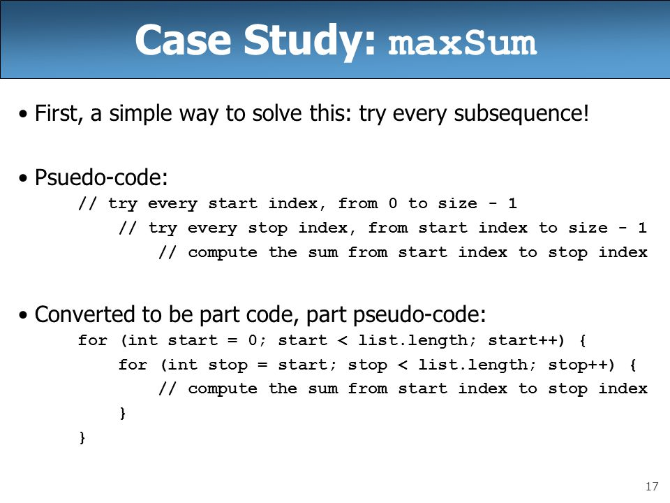 17 Case Study: maxSum First, a simple way to solve this: try every subsequence.