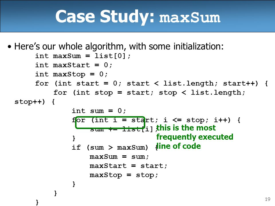19 Case Study: maxSum Here's our whole algorithm, with some initialization: int maxSum = list[0]; int maxStart = 0; int maxStop = 0; for (int start = 0; start < list.length; start++) { for (int stop = start; stop < list.length; stop++) { int sum = 0; for (int i = start; i <= stop; i++) { sum += list[i]; } if (sum > maxSum) { maxSum = sum; maxStart = start; maxStop = stop; } this is the most frequently executed line of code