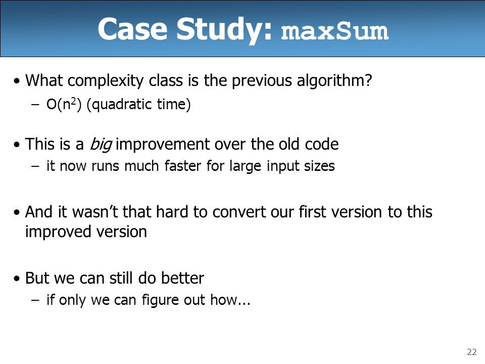 22 Case Study: maxSum What complexity class is the previous algorithm.