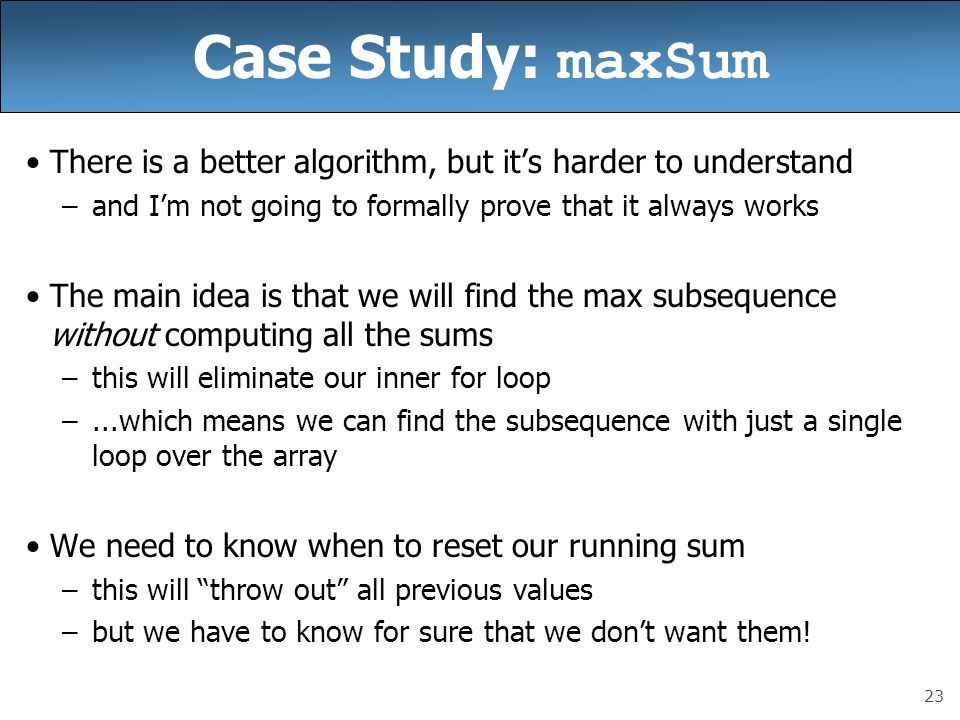 23 Case Study: maxSum There is a better algorithm, but it's harder to understand –and I'm not going to formally prove that it always works The main idea is that we will find the max subsequence without computing all the sums –this will eliminate our inner for loop –...which means we can find the subsequence with just a single loop over the array We need to know when to reset our running sum –this will throw out all previous values –but we have to know for sure that we don't want them!