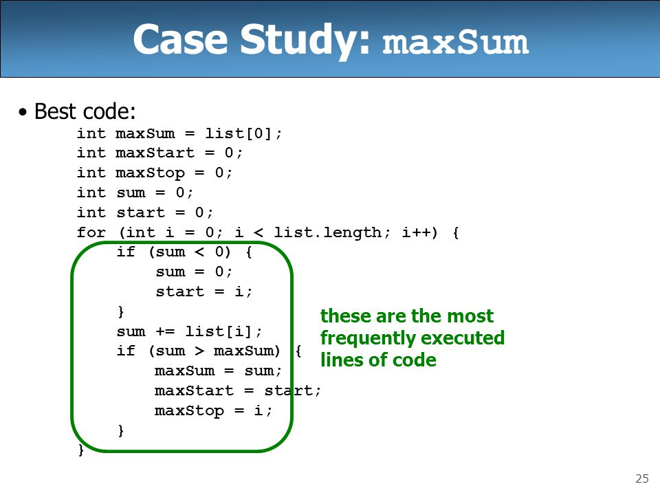 25 Case Study: maxSum Best code: int maxSum = list[0]; int maxStart = 0; int maxStop = 0; int sum = 0; int start = 0; for (int i = 0; i < list.length; i++) { if (sum < 0) { sum = 0; start = i; } sum += list[i]; if (sum > maxSum) { maxSum = sum; maxStart = start; maxStop = i; } these are the most frequently executed lines of code
